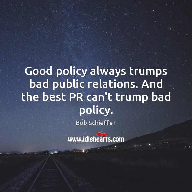 Image, Good policy always trumps bad public relations. And the best PR can't trump bad policy.