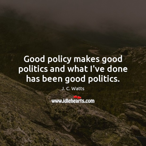 Good policy makes good politics and what I've done has been good politics. Image
