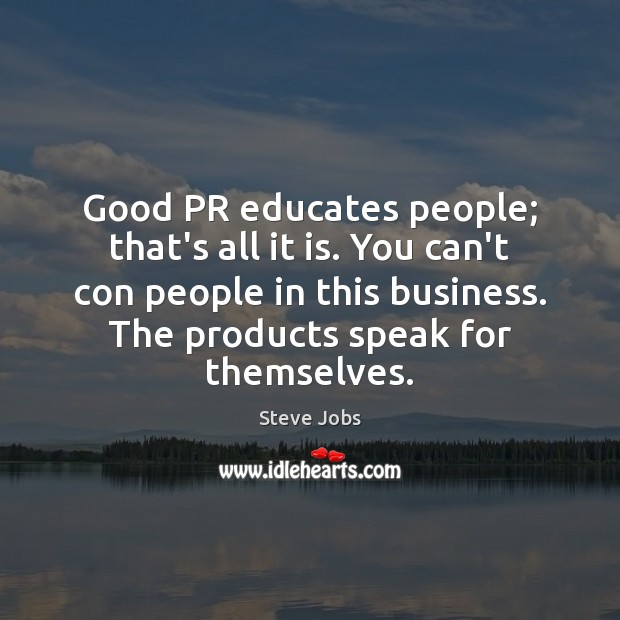 Good PR educates people; that's all it is. You can't con people Image