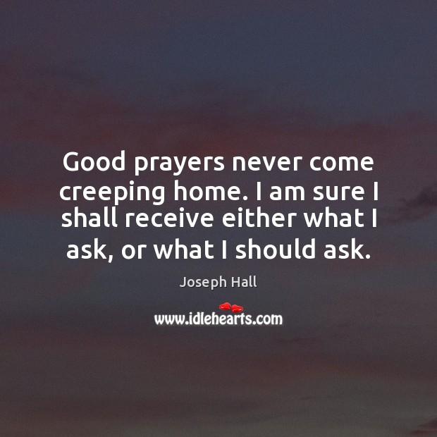 Good prayers never come creeping home. I am sure I shall receive Joseph Hall Picture Quote