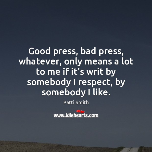 Good press, bad press, whatever, only means a lot to me if Patti Smith Picture Quote