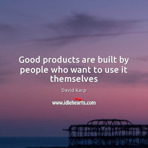 Good products are built by people who want to use it themselves Image