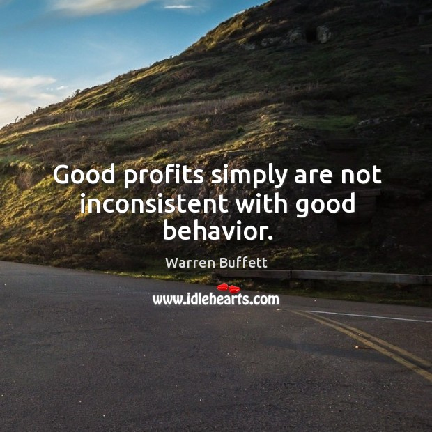 Image, Good profits simply are not inconsistent with good behavior.