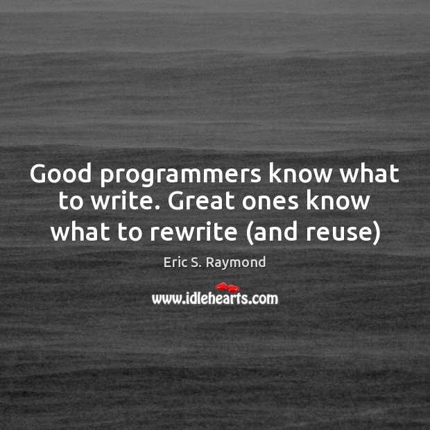 Good programmers know what to write. Great ones know what to rewrite (and reuse) Eric S. Raymond Picture Quote