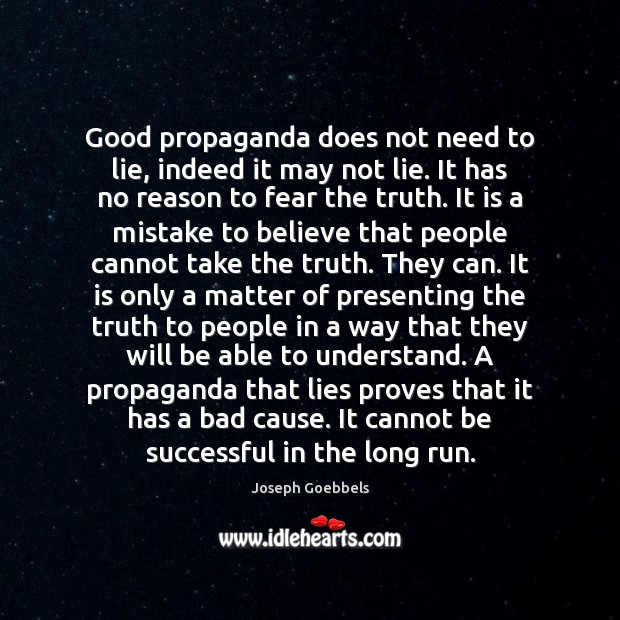 Good propaganda does not need to lie, indeed it may not lie. Joseph Goebbels Picture Quote