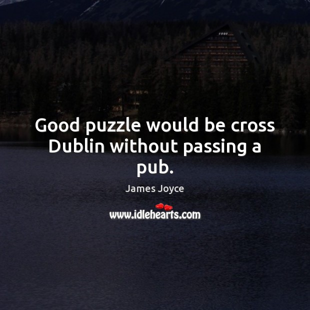 Good puzzle would be cross Dublin without passing a pub. James Joyce Picture Quote