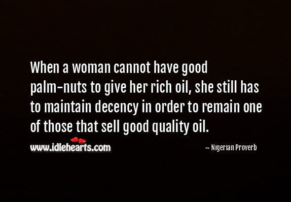 When a woman cannot have good palm-nuts to give her rich oil, she still has to maintain decency in order to remain one of those that sell good quality oil. Nigerian Proverbs Image