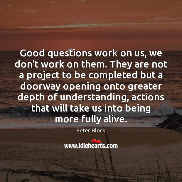 Good questions work on us, we don't work on them. They are Image