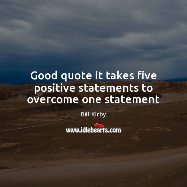 Image, Good quote it takes five positive statements to overcome one statement