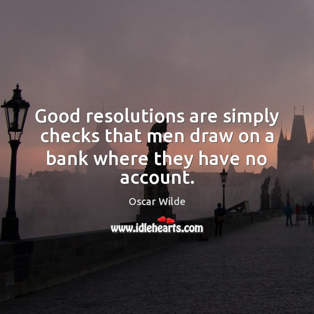 Image, Good resolutions are simply checks that men draw on a bank where they have no account.