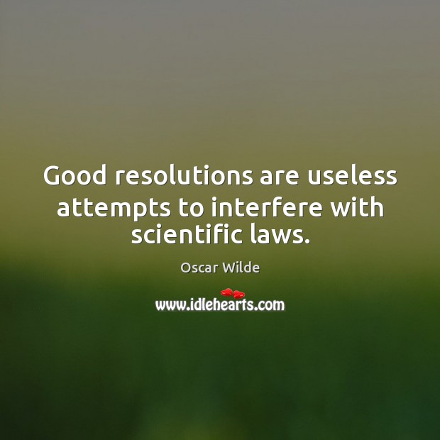 Good resolutions are useless attempts to interfere with scientific laws. Image