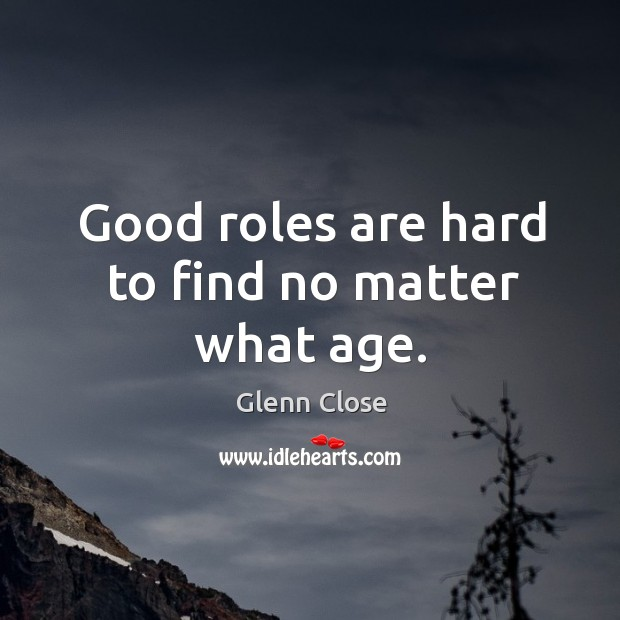 Good roles are hard to find no matter what age. Image