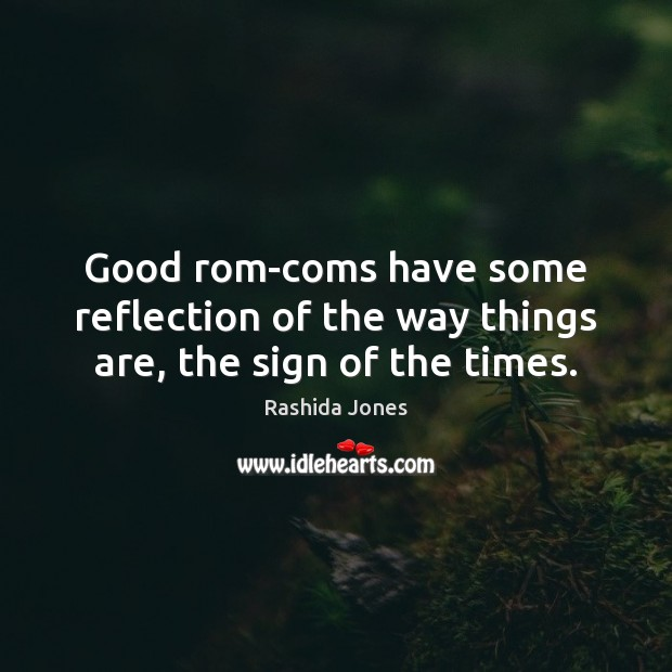 Good rom-coms have some reflection of the way things are, the sign of the times. Rashida Jones Picture Quote