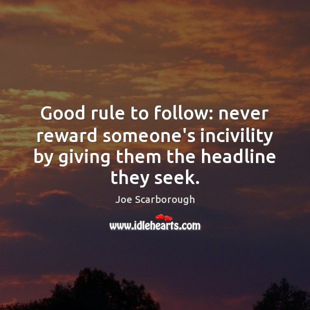Good rule to follow: never reward someone's incivility by giving them the Image