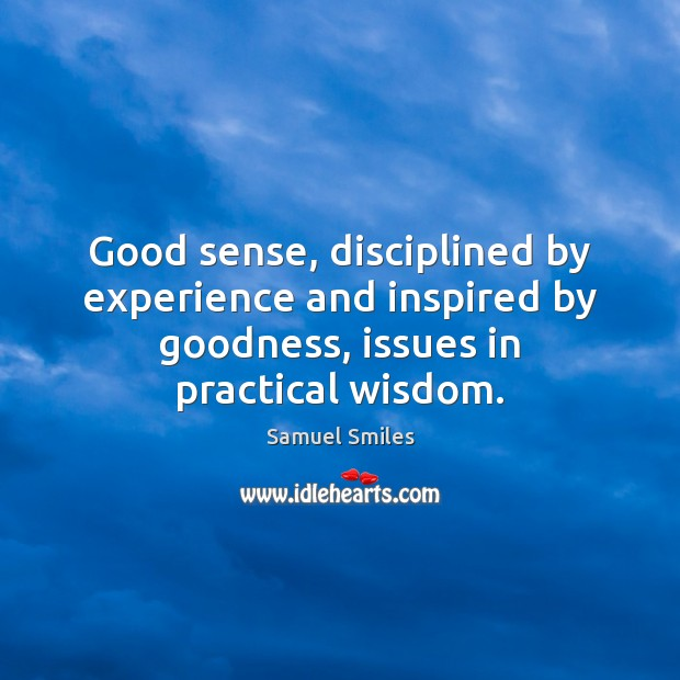 Good sense, disciplined by experience and inspired by goodness, issues in practical Samuel Smiles Picture Quote