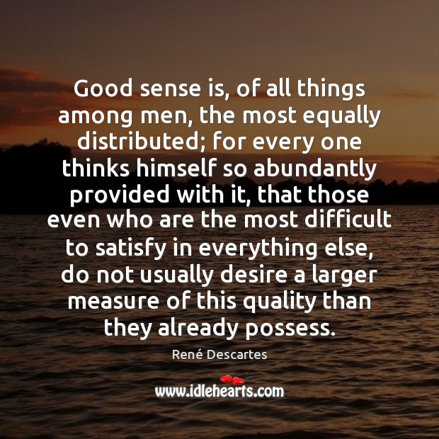 Good sense is, of all things among men, the most equally distributed; René Descartes Picture Quote