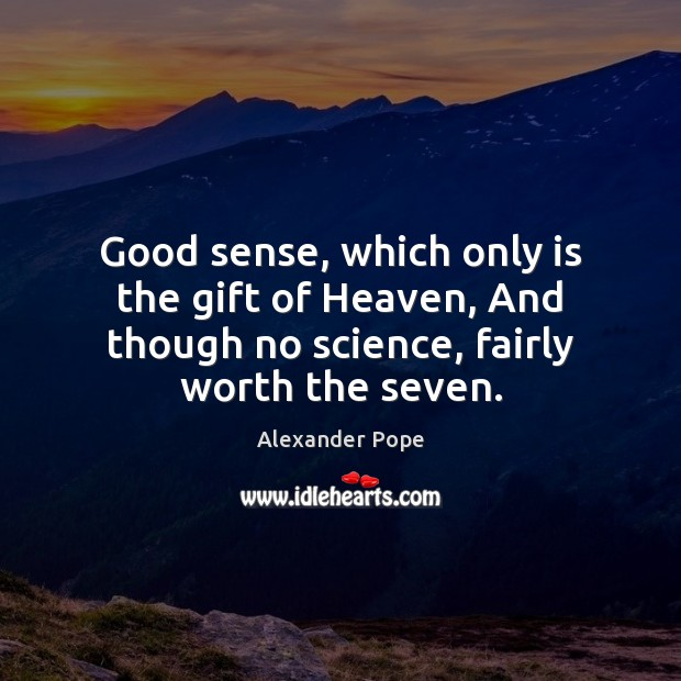 Good sense, which only is the gift of Heaven, And though no Alexander Pope Picture Quote