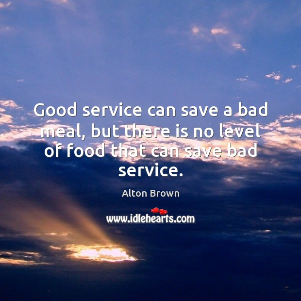 Good service can save a bad meal, but there is no level of food that can save bad service. Alton Brown Picture Quote