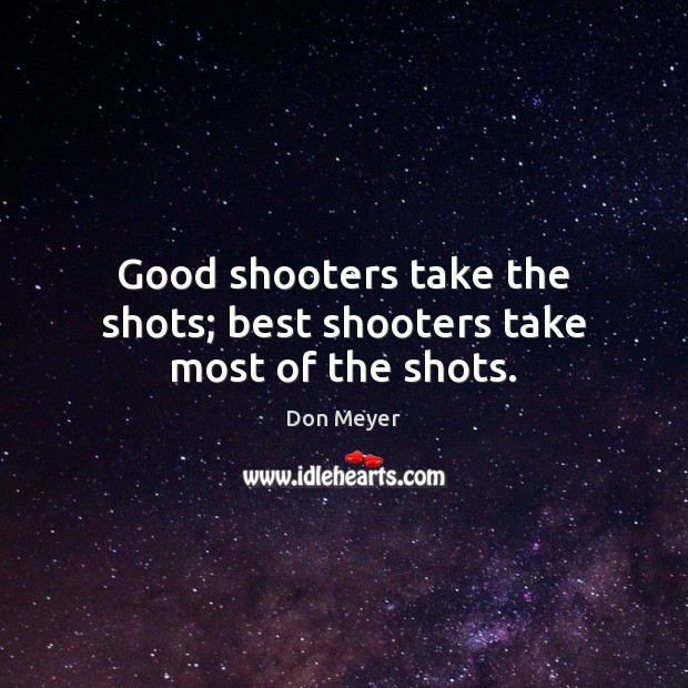 Image, Good shooters take the shots; best shooters take most of the shots.