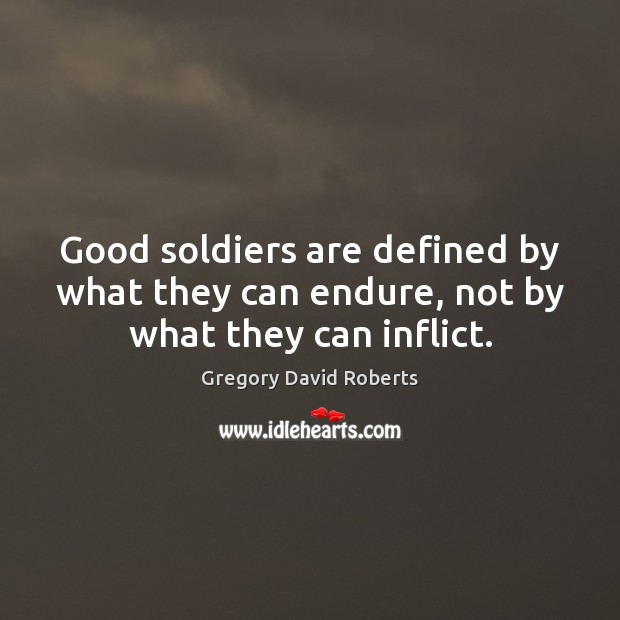 Image, Good soldiers are defined by what they can endure, not by what they can inflict.