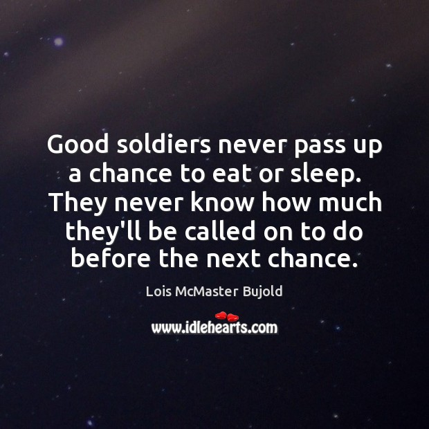 Good soldiers never pass up a chance to eat or sleep. They Lois McMaster Bujold Picture Quote