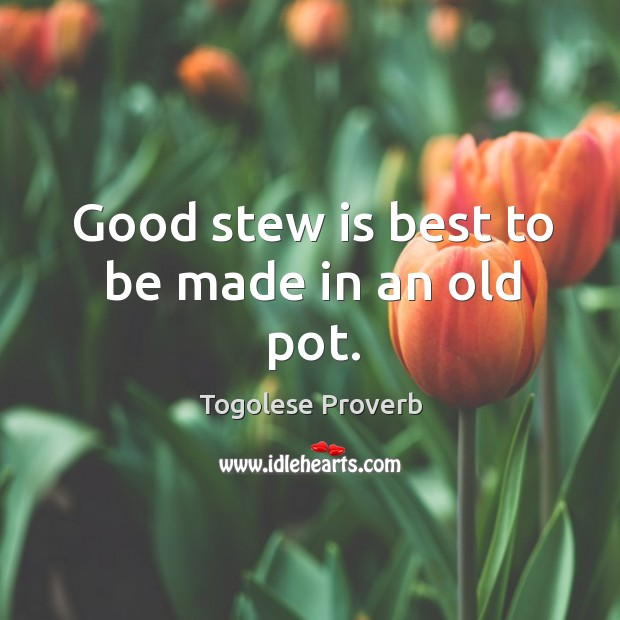 Good stew is best to be made in an old pot. Togolese Proverbs Image