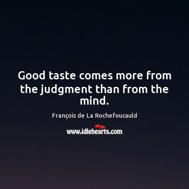 Good taste comes more from the judgment than from the mind. Image