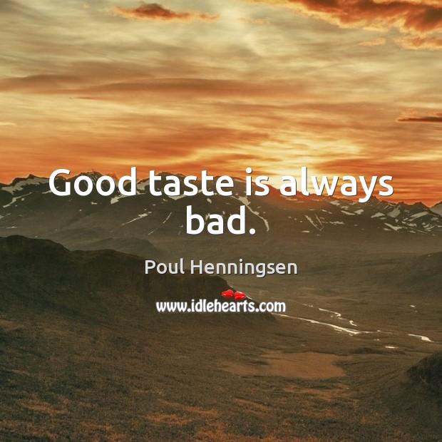 Good taste is always bad. Image