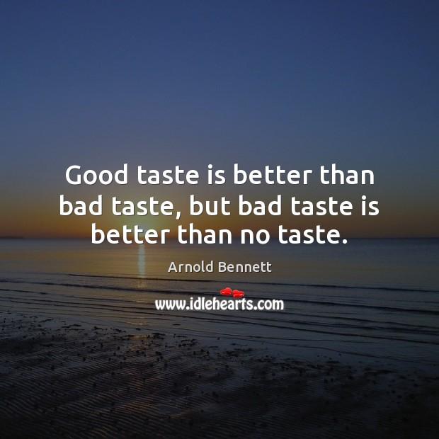 Good taste is better than bad taste, but bad taste is better than no taste. Image