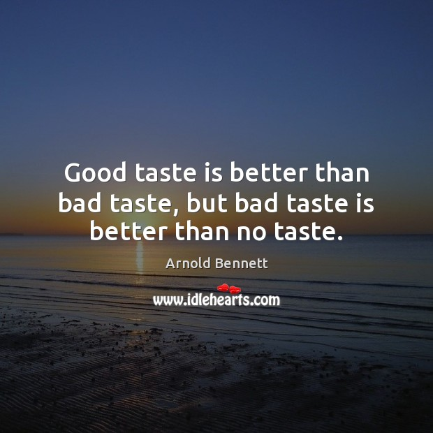 Good taste is better than bad taste, but bad taste is better than no taste. Arnold Bennett Picture Quote