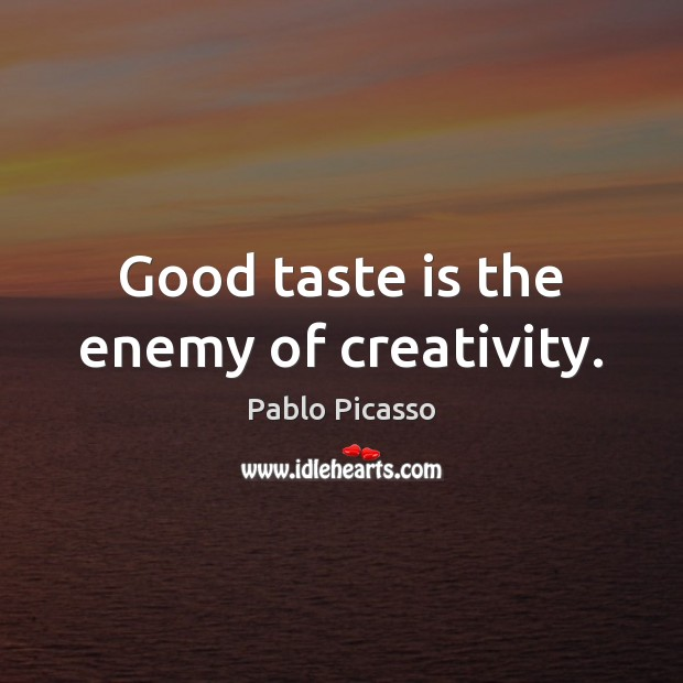 Good taste is the enemy of creativity. Image