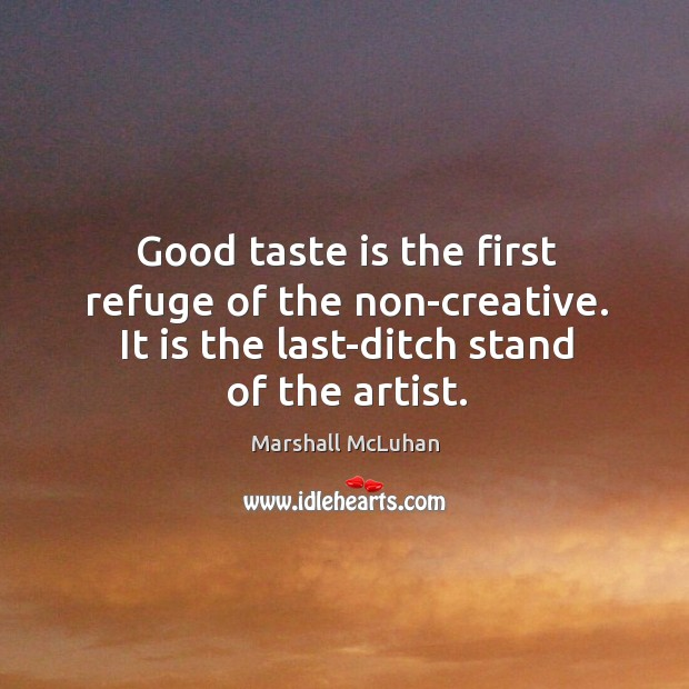 Good taste is the first refuge of the non-creative. It is the last-ditch stand of the artist. Image