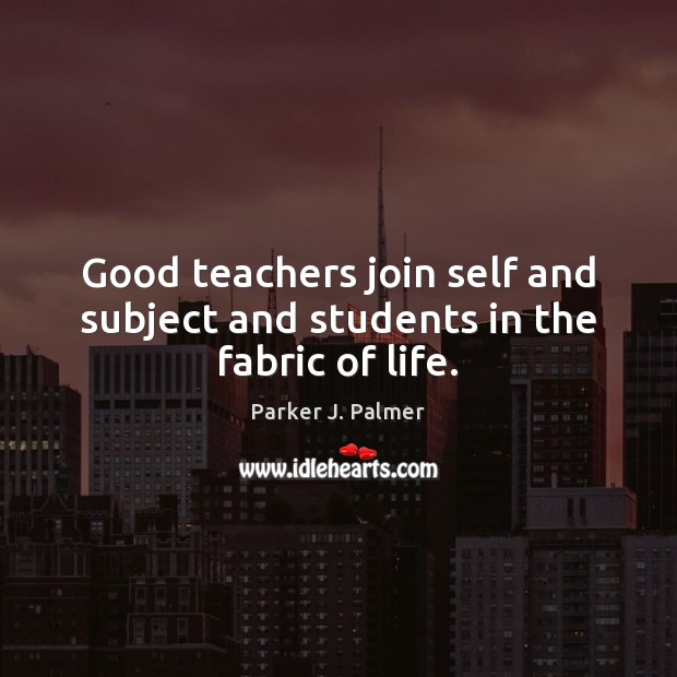 Good teachers join self and subject and students in the fabric of life. Image