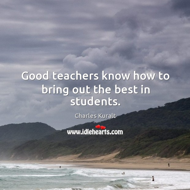 Good teachers know how to bring out the best in students. Charles Kuralt Picture Quote