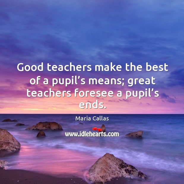 Good teachers make the best of a pupil's means; great teachers foresee a pupil's ends. Maria Callas Picture Quote