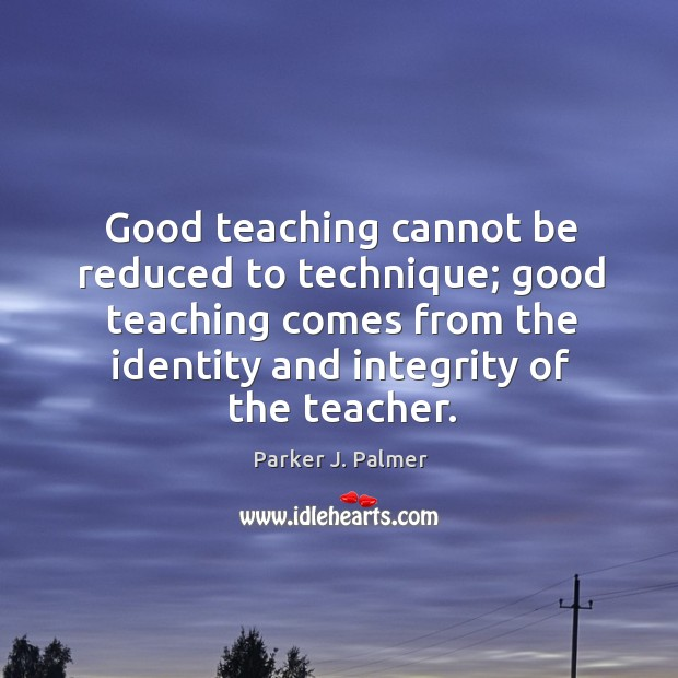 Image, Good teaching cannot be reduced to technique; good teaching comes from the identity and integrity of the teacher.