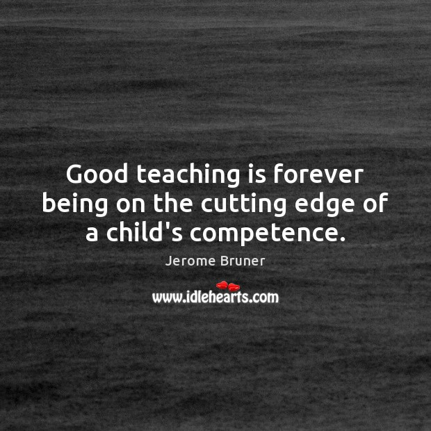 Image, Good teaching is forever being on the cutting edge of a child's competence.