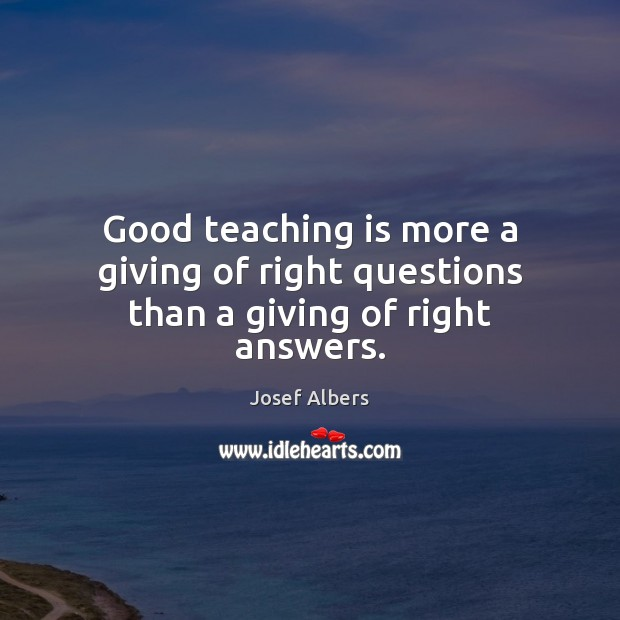 Image, Good teaching is more a giving of right questions than a giving of right answers.