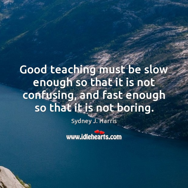 Good teaching must be slow enough so that it is not confusing, Sydney J. Harris Picture Quote