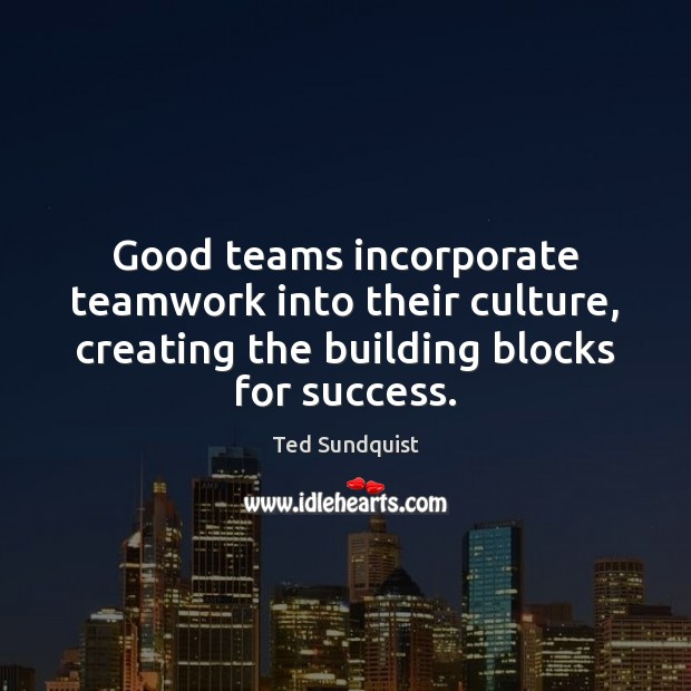 Good teams incorporate teamwork into their culture, creating the building blocks for Teamwork Quotes Image