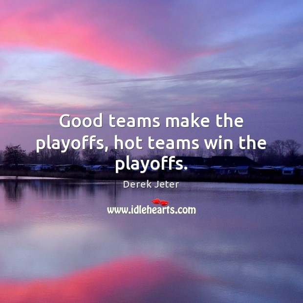 Good teams make the playoffs, hot teams win the playoffs. Derek Jeter Picture Quote