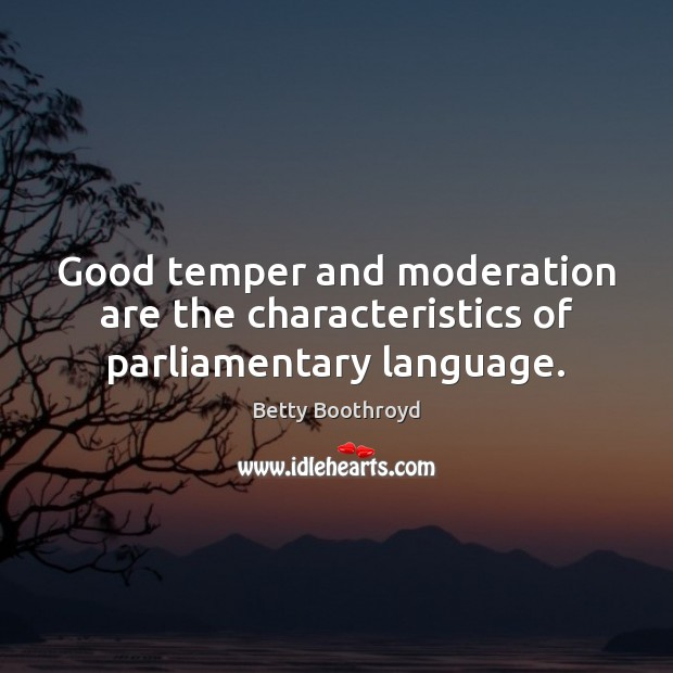 Image, Good temper and moderation are the characteristics of parliamentary language.