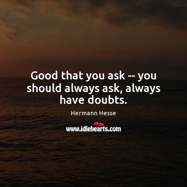 Good that you ask — you should always ask, always have doubts. Hermann Hesse Picture Quote