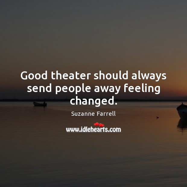 Good theater should always send people away feeling changed. Suzanne Farrell Picture Quote