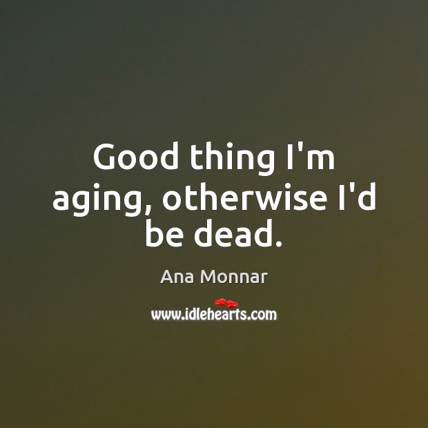 Image, Good thing I'm aging, otherwise I'd be dead.