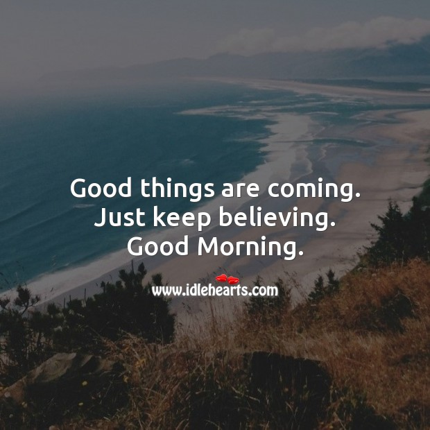 Image, Good things are coming. Just keep believing. Good Morning.