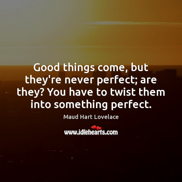 Good things come, but they're never perfect; are they? You have to Maud Hart Lovelace Picture Quote