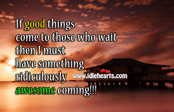 I must have something ridiculously awesome coming! Funny Quotes Image