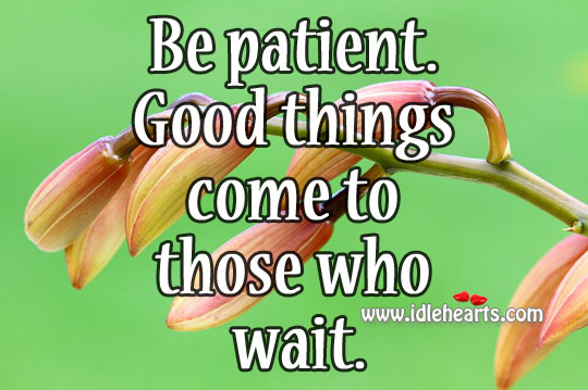 Be patient. Good things come to those who wait. Image