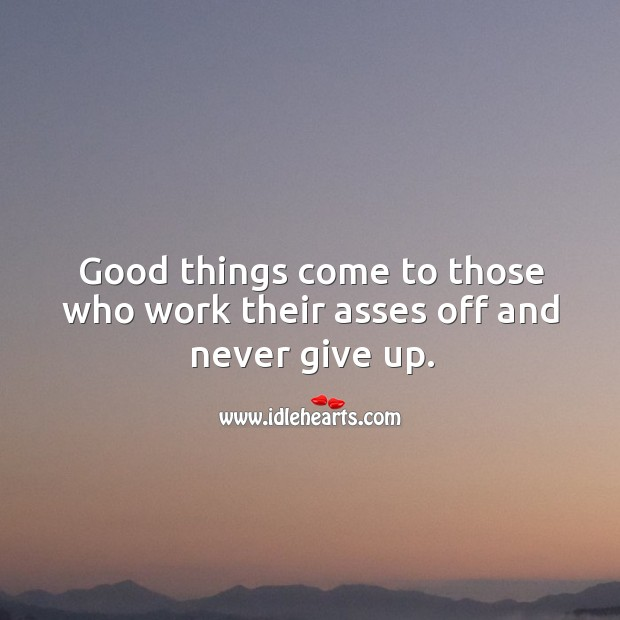 Good things come to those who work their asses off and never give up. Image